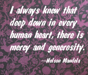 I always knew that deep in every human heart, there is great mercy and generosity